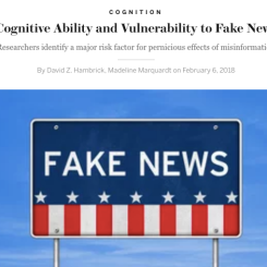 A collaborative article, this article investigates the potential role of cognitive ability, namely low cognitive ability, in vulnerability to fake news. In addition, this article also examines other factors that may make a person more likely to believe fake news.